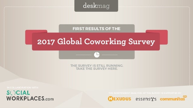 IN COLLABORATION WITH FIRST RESULTS OF THE 2017 Global Coworking Survey deskmag IN COLLABORATION WITH THE INDEPENDENT ANAL...