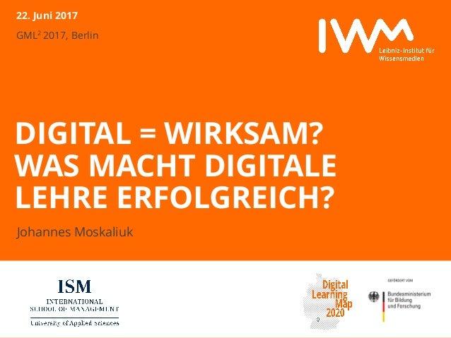 GML2 2017, Berlin DIGITAL = WIRKSAM? WAS MACHT DIGITALE LEHRE ERFOLGREICH? Johannes Moskaliuk 22. Juni 2017