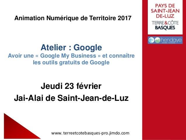 Animation Numérique de Territoire 2017 Atelier : Google Avoir une « Google My Business » et connaître les outils gratuits ...