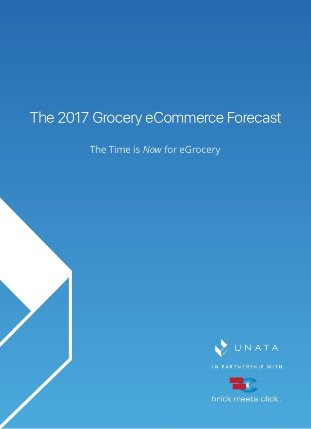 I N P A R T N E R S H I P W I T H The 2017 Grocery eCommerce Forecast The Time is Now for eGrocery