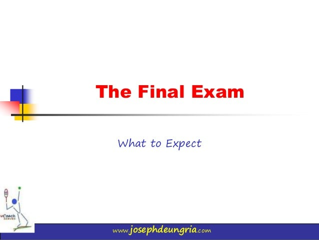 www.josephdeungria.com The Final Exam What to Expect