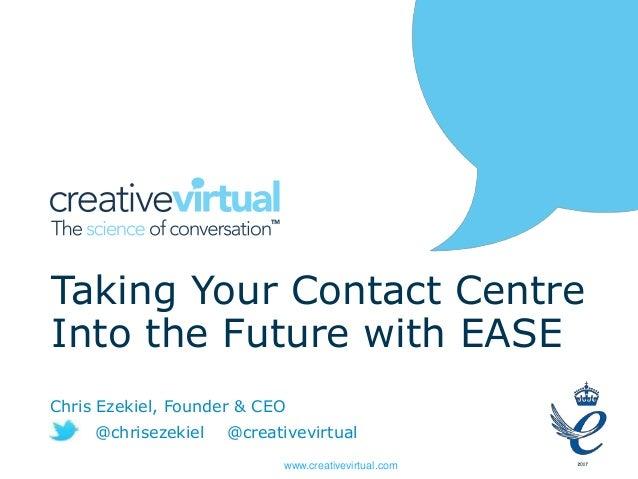 www.creativevirtual.com Taking Your Contact Centre Into the Future with EASE Chris Ezekiel, Founder & CEO @chrisezekiel @c...