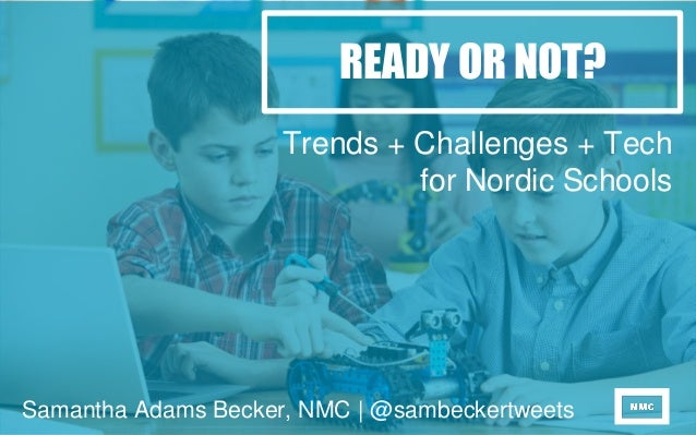 READY OR NOT? Trends + Challenges + Tech for Nordic Schools Samantha Adams Becker, NMC | @sambeckertweets