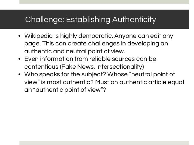 • Wikipedia is highly democratic. Anyone can edit any page. This can create challenges in developing an authentic and neut...