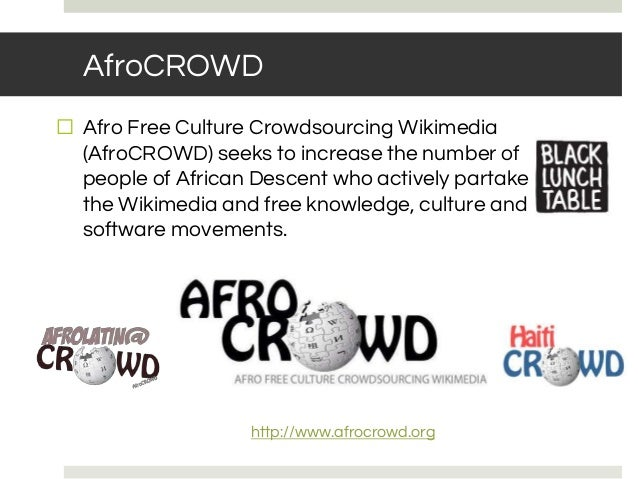 AfroCROWD http://www.afrocrowd.org ⬜ Afro Free Culture Crowdsourcing Wikimedia (AfroCROWD) seeks to increase the number of...