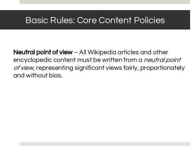 Neutral point of view – All Wikipedia articles and other encyclopedic content must be written from a neutral point of view...