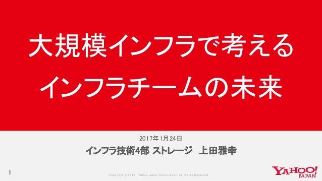 Copyrig ht © 2017 Yahoo Japan Corporation. All Rig hts Reserved. 2017年1月24日 1 インフラ技術4部 ストレージ 上田雅幸 大規模インフラで考える インフラチームの未来