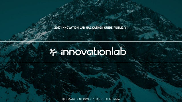 2017 INNOVATION LAB DENMARK / NORWAY / UAE / CALIFORNIA 2017 INNOVATION LAB HACKATHON GUIDE PUBLIC V1