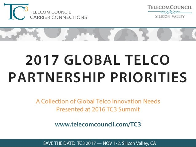 SAVE THE DATE FOR TC3 2017: Nov 1-2, 2017 ©Telecom Council 2016 A Collection of Global Telco Innovation Needs Presented at...