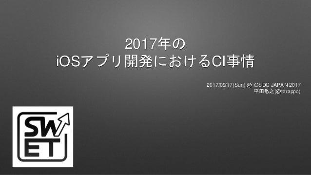 2017年の iOSアプリ開発におけるCI事情 2017/09/17(Sun) @ iOSDC JAPAN 2017 平田敏之(@tarappo)