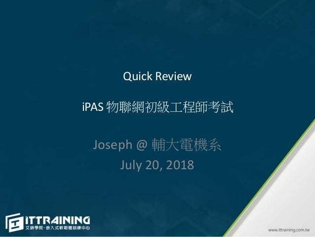 Quick Review iPAS 物聯網初級工程師考試 Joseph @ 輔大電機系 July 20, 2018