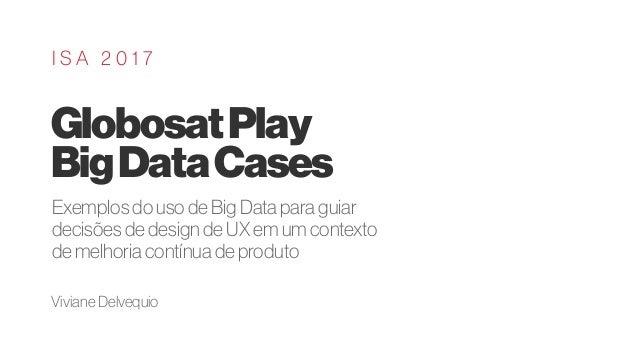 GlobosatPlay BigDataCases I S A 2 0 1 7 Exemplos do uso de Big Data para guiar decisões de design de UX em um contexto de ...