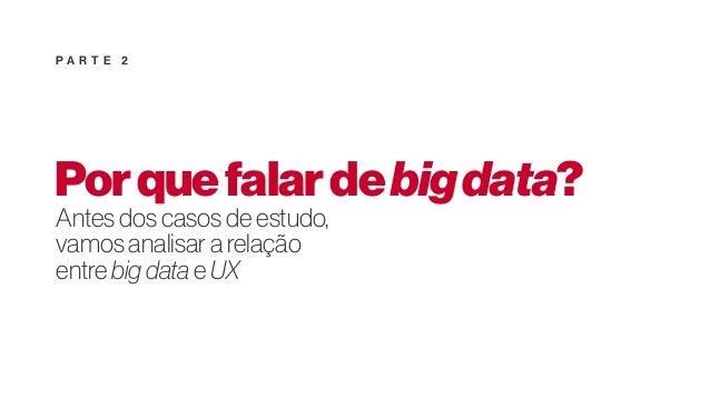 Porquefalardebigdata? Antes dos casos de estudo, vamos analisar a relação entre big data e UX P A R T E 2