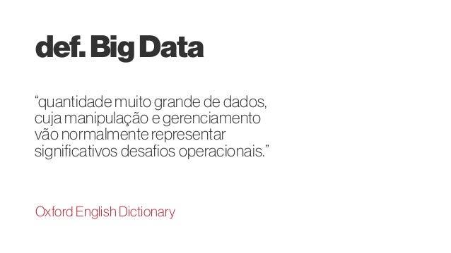 """def.BigData """"quantidade muito grande de dados, cuja manipulação e gerenciamento vão normalmente representar significativos..."""