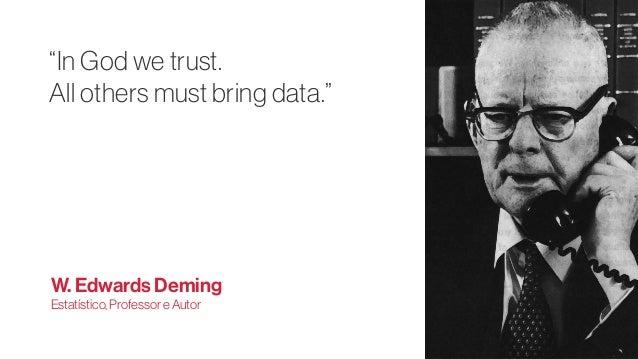"""In God we trust. All others must bring data."" W. Edwards Deming Estatístico,ProfessoreAutor"
