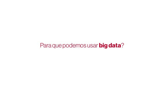 Priorizar esforços Podemos usar big data para…