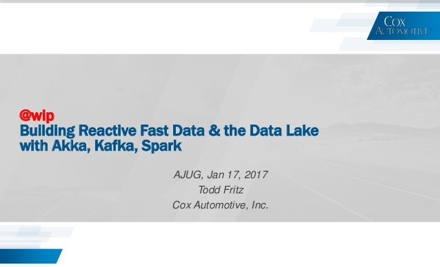 @wip Building Reactive Fast Data & the Data Lake with Akka, Kafka, Spark AJUG, Jan 17, 2017 Todd Fritz Cox Automotive, Inc.