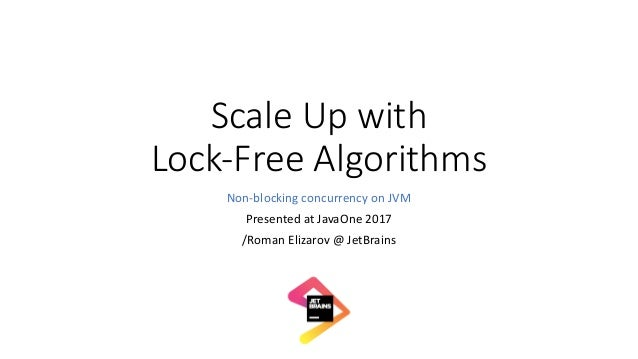 ScaleUpwith Lock-FreeAlgorithms Non-blockingconcurrencyonJVM PresentedatJavaOne 2017 /RomanElizarov@JetBrains
