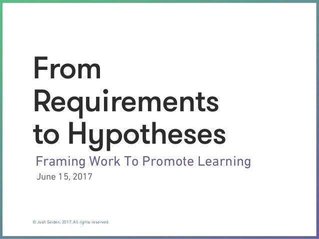© Josh Seiden, 2017, All rights reserved. From Requirements to Hypotheses Framing Work To Promote Learning June 15, 2017