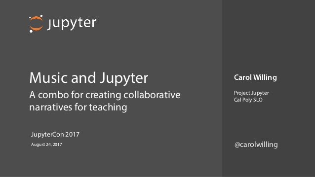 Music and Jupyter A combo for creating collaborative narratives for teaching Carol Willing Project Jupyter Cal Poly SLO ...
