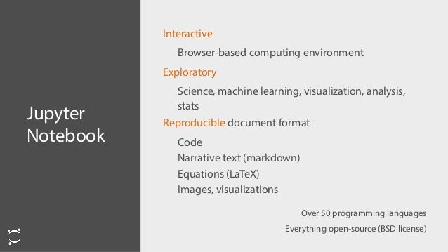 Jupyter Notebook Interactive Browser-based computing environment Exploratory Science, machine learning, visualization, ana...