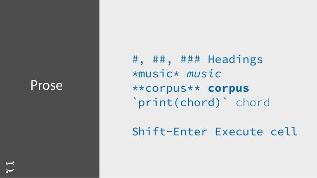 Prose #, ##, ### Headings *music* music **corpus** corpus `print(chord)` chord Shift-Enter Execute cell