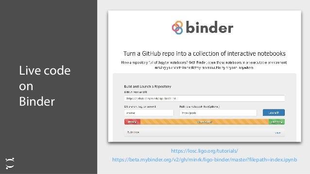 Live code on Binder https://beta.mybinder.org/v2/gh/minrk/ligo-binder/master?filepath=index.ipynb https://losc.ligo.org/tu...