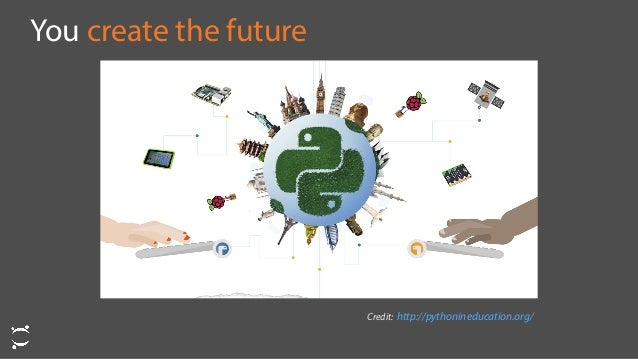 You create the future Credit: http://pythonineducation.org/