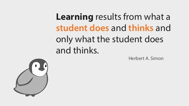 Learning results from what a student does and thinks and only what the student does and thinks. Herbert A. Simon
