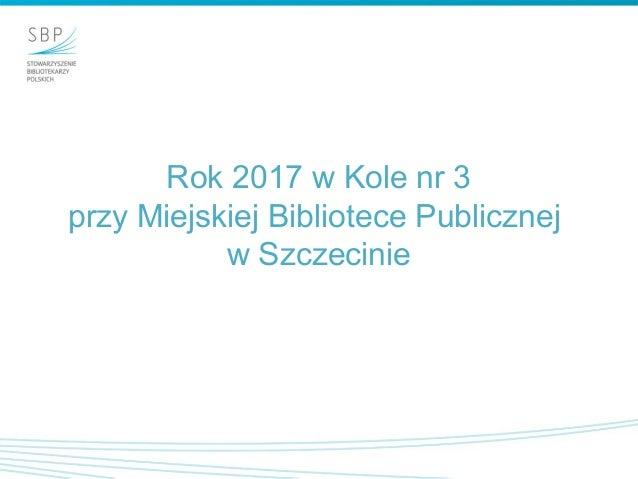 Rok 2017 w Kole nr 3 przy Miejskiej Bibliotece Publicznej w Szczecinie