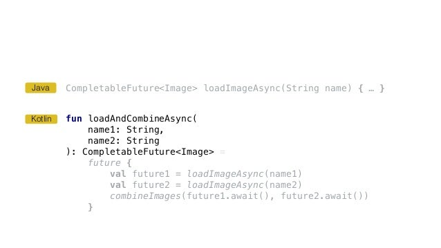 CompletableFuture<Image> loadImageAsync(String name) { … } fun loadAndCombineAsync( name1: String, name2: String ): Comple...