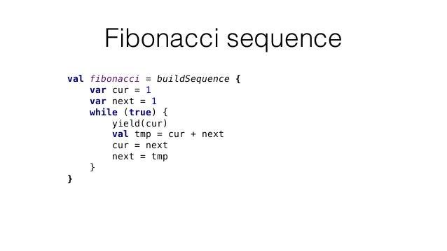 Fibonacci sequence val fibonacci = buildSequence { var cur = 1 var next = 1 while (true) { yield(cur) val tmp = cur + next...