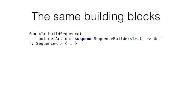 The same building blocks fun <T> buildSequence( builderAction: suspend SequenceBuilder<T>.() -> Unit ): Sequence<T> { … }