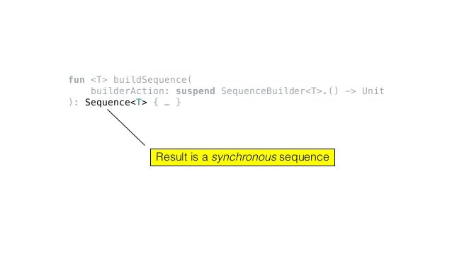 fun <T> buildSequence( builderAction: suspend SequenceBuilder<T>.() -> Unit ): Sequence<T> { … } Result is a synchronous s...