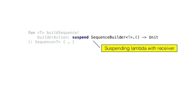 fun <T> buildSequence( builderAction: suspend SequenceBuilder<T>.() -> Unit ): Sequence<T> { … } Suspending lambda with re...