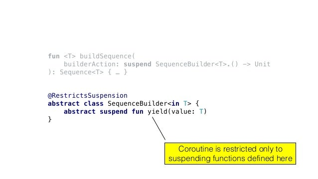 fun <T> buildSequence( builderAction: suspend SequenceBuilder<T>.() -> Unit ): Sequence<T> { … } @RestrictsSuspension abst...