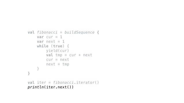 val fibonacci = buildSequence { var cur = 1 var next = 1 while (true) { yield(cur) val tmp = cur + next cur = next next = ...