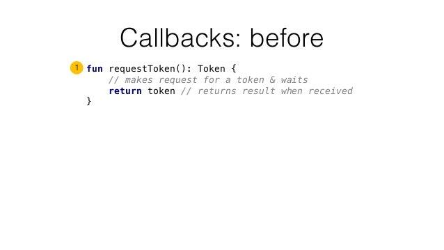 Callbacks: before fun requestToken(): Token { // makes request for a token & waits return token // returns result when rec...