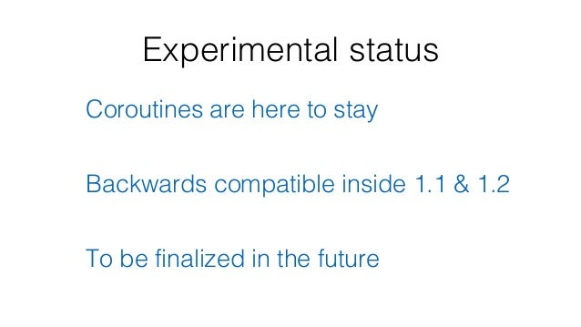 Experimental status Coroutines are here to stay Backwards compatible inside 1.1 & 1.2 To be finalized in the future