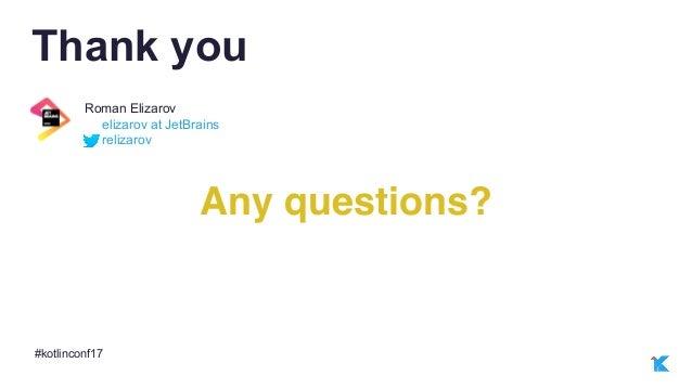 #kotlinconf17 relizarov elizarov at JetBrains Roman Elizarov Thank you Any questions?