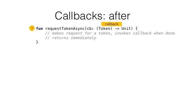 Callbacks: after fun requestTokenAsync(cb: (Token) -> Unit) { // makes request for a token, invokes callback when done // ...