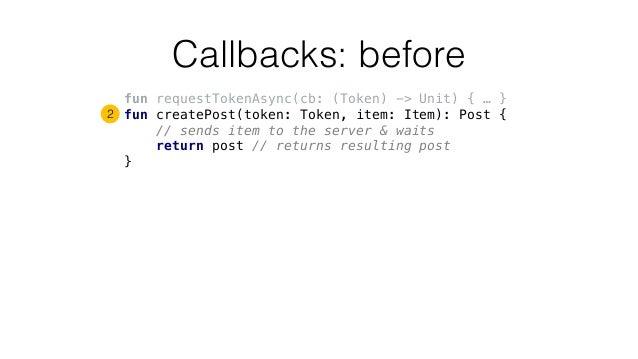 Callbacks: before fun requestTokenAsync(cb: (Token) -> Unit) { … } fun createPost(token: Token, item: Item): Post { // sen...