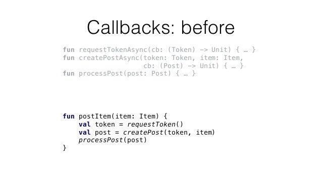 Callbacks: before fun requestTokenAsync(cb: (Token) -> Unit) { … } fun createPostAsync(token: Token, item: Item, cb: (Post...