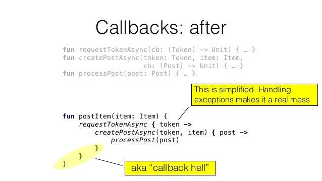 Callbacks: after fun requestTokenAsync(cb: (Token) -> Unit) { … } fun createPostAsync(token: Token, item: Item, cb: (Post)...