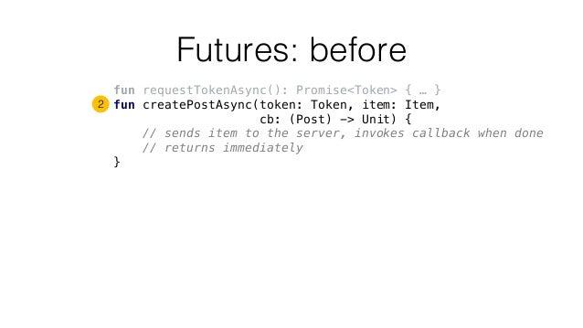 Futures: before fun requestTokenAsync(): Promise<Token> { … } fun createPostAsync(token: Token, item: Item, cb: (Post) -> ...