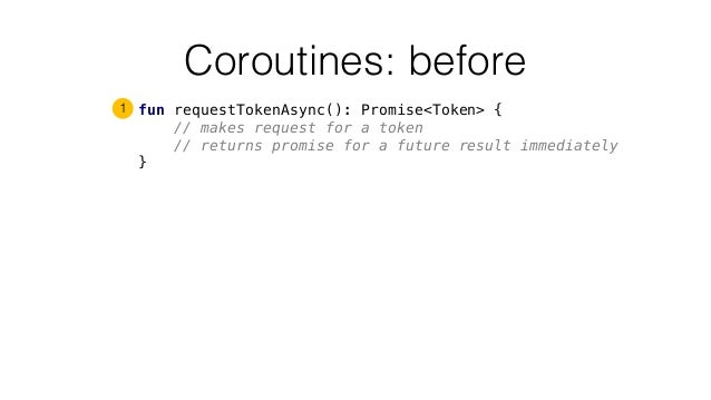Coroutines: before fun requestTokenAsync(): Promise<Token> { // makes request for a token // returns promise for a future ...