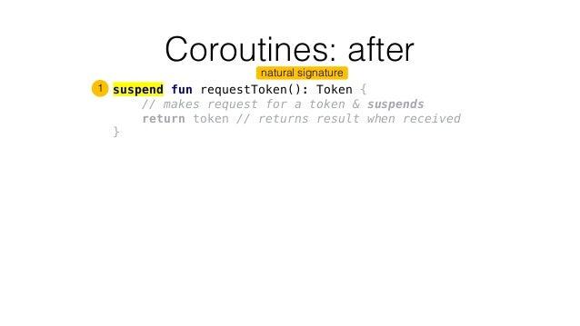 Coroutines: after suspend fun requestToken(): Token { // makes request for a token & suspends return token // returns resu...