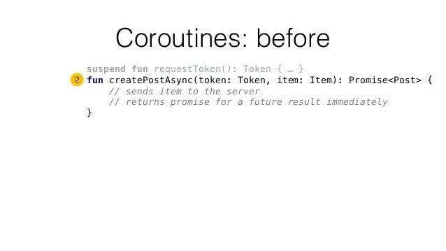 Coroutines: before suspend fun requestToken(): Token { … } fun createPostAsync(token: Token, item: Item): Promise<Post> { ...