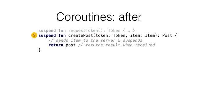 Coroutines: after suspend fun requestToken(): Token { … } suspend fun createPost(token: Token, item: Item): Post { // send...