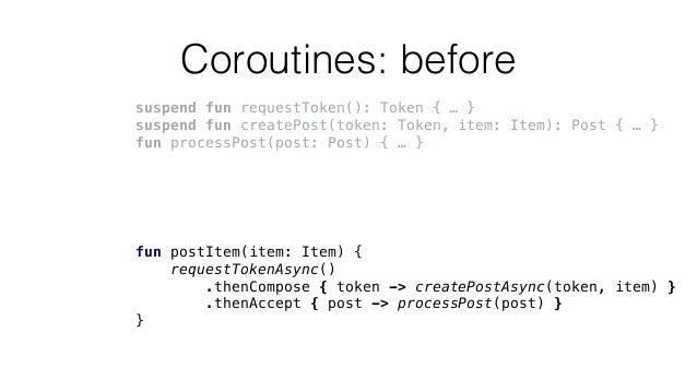 Coroutines: before suspend fun requestToken(): Token { … } suspend fun createPost(token: Token, item: Item): Post { … } fu...